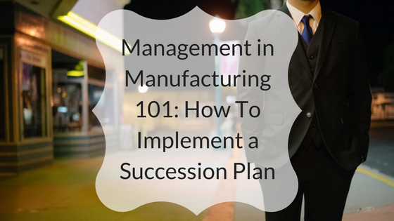 Management in Manufacturing 101- How To Implement a Succession Plan.png